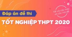 Tổng hợp đáp án các môn thi tốt nghiệp THPT năm 2020