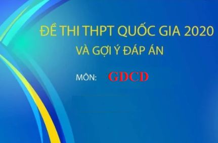 Đáp án các mã đề môn GDCD - Thi tốt nghiệp THPT năm 2020